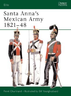 Santa Anna's Mexican Army 1821-48 By Chartrand, Rene/ Younghusband, Bill (ILT)